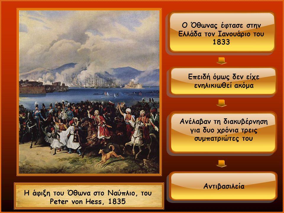 Ο Όθωνας έφτασε στην Ελλάδα τον Ιανουάριο του 1833 Η άφιξη του Όθωνα στο Ναύπλιο, του Peter von Hess, 1835 Επειδή όμως δεν είχε ενηλικιωθεί ακόμα Ανέλαβαν τη διακυβέρνηση για δυο χρόνια τρεις συμπατριώτες του Αντιβασιλεία
