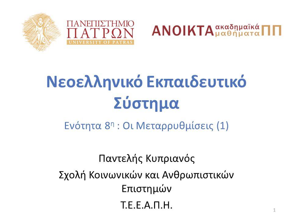Νεοελληνικό Εκπαιδευτικό Σύστημα Ενότητα 8 η : Οι Μεταρρυθμίσεις (1) Παντελής Κυπριανός Σχολή Κοινωνικών και Ανθρωπιστικών Επιστημών Τ.Ε.Ε.Α.Π.Η.
