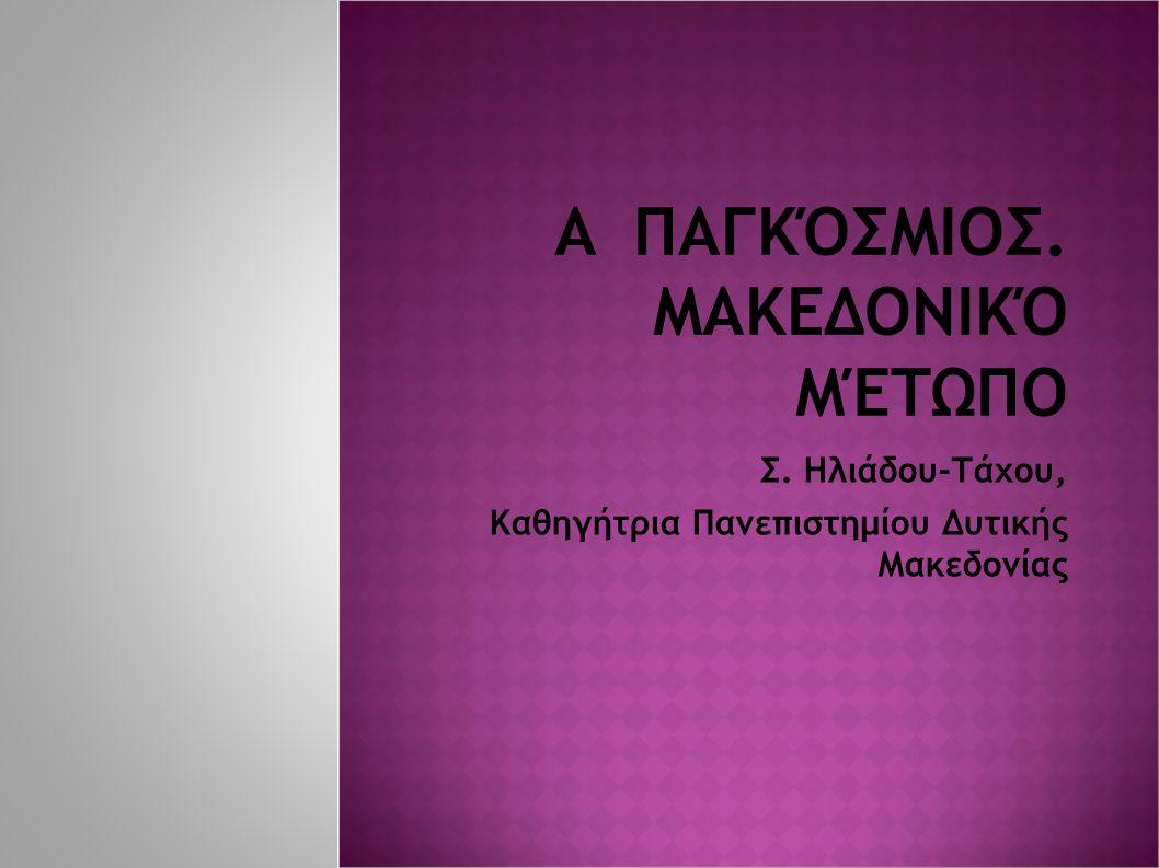 A ΠΑΓΚΌΣΜΙΟΣ. ΜΑΚΕΔΟΝΙΚΌ ΜΈΤΩΠΟ Σ. Ηλιάδου-Τάχου, Καθηγήτρια Πανεπιστημίου Δυτικής Μακεδονίας