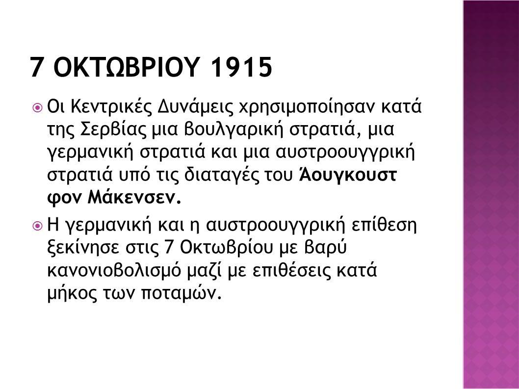 7 ΟΚΤΩΒΡΙΟΥ 1915  Οι Κεντρικές Δυνάμεις χρησιμοποίησαν κατά της Σερβίας μια βουλγαρική στρατιά, μια γερμανική στρατιά και μια αυστροουγγρική στρατιά υπό τις διαταγές του Άουγκουστ φον Μάκενσεν.