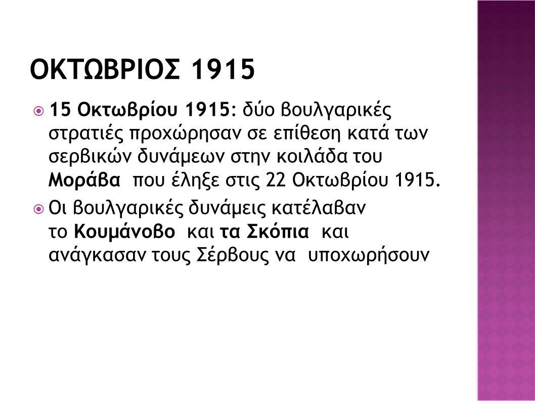 ΟΚΤΩΒΡΙΟΣ 1915  15 Οκτωβρίου 1915: δύο βουλγαρικές στρατιές προχώρησαν σε επίθεση κατά των σερβικών δυνάμεων στην κοιλάδα του Μοράβα που έληξε στις 22 Οκτωβρίου 1915.