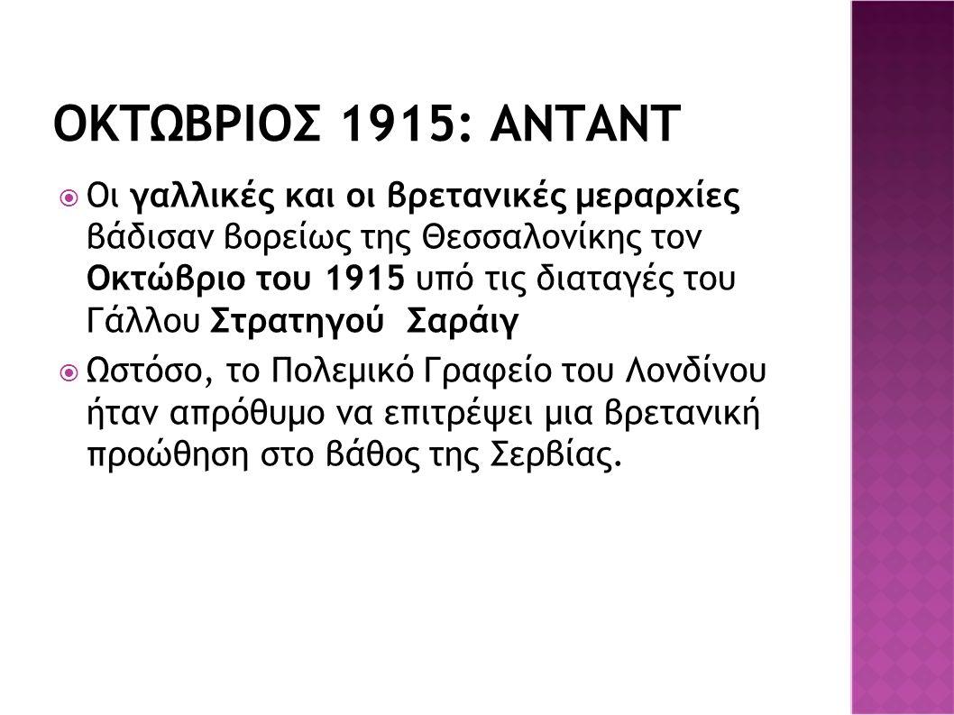 ΟΚΤΩΒΡΙΟΣ 1915: ΑΝΤΑΝΤ  Οι γαλλικές και οι βρετανικές μεραρχίες βάδισαν βορείως της Θεσσαλονίκης τον Οκτώβριο του 1915 υπό τις διαταγές του Γάλλου Στρατηγού Σαράιγ  Ωστόσο, το Πολεμικό Γραφείο του Λονδίνου ήταν απρόθυμο να επιτρέψει μια βρετανική προώθηση στο βάθος της Σερβίας.