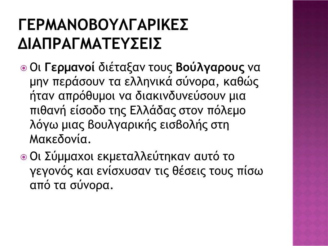 ΓΕΡΜΑΝΟΒΟΥΛΓΑΡΙΚΕΣ ΔΙΑΠΡΑΓΜΑΤΕΥΣΕΙΣ  Οι Γερμανοί διέταξαν τους Βούλγαρους να μην περάσουν τα ελληνικά σύνορα, καθώς ήταν απρόθυμοι να διακινδυνεύσουν μια πιθανή είσοδο της Ελλάδας στον πόλεμο λόγω μιας βουλγαρικής εισβολής στη Μακεδονία.