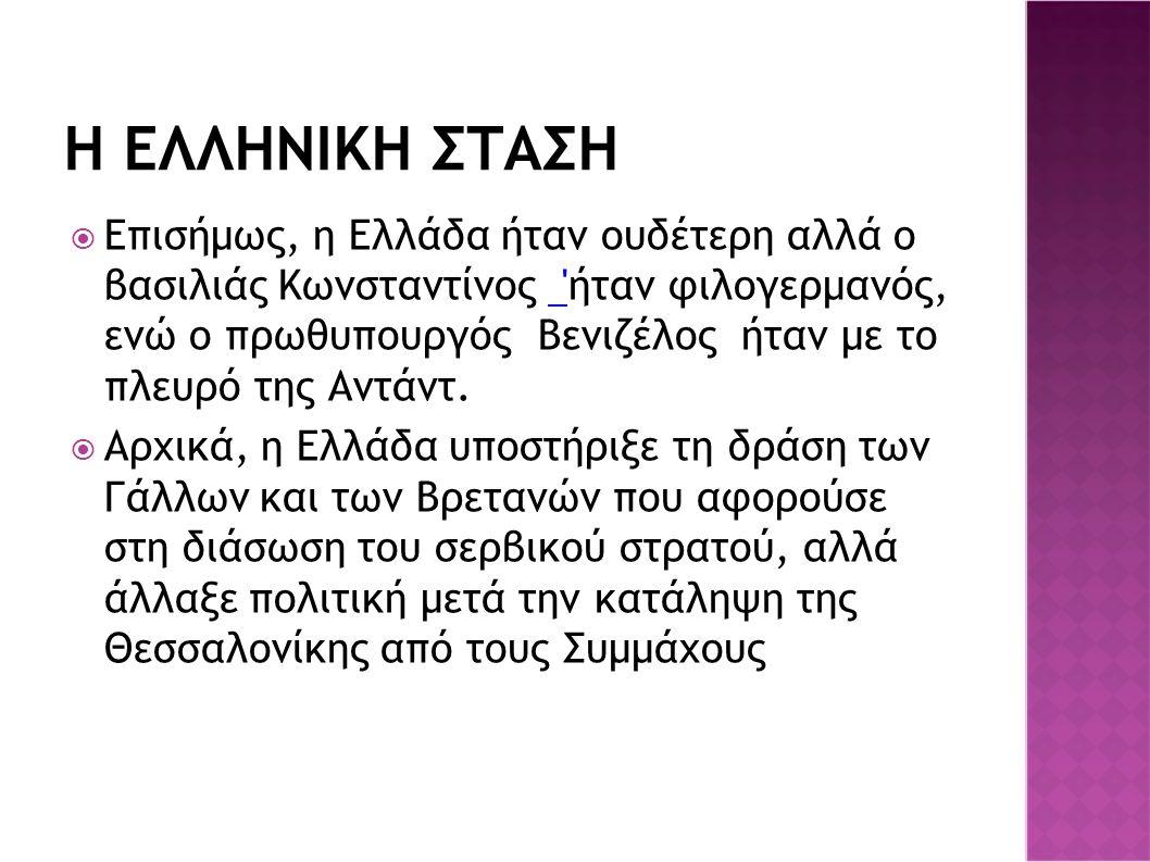Η ΕΛΛΗΝΙΚΗ ΣΤΑΣΗ  Επισήμως, η Ελλάδα ήταν ουδέτερη αλλά ο βασιλιάς Κωνσταντίνος 'ήταν φιλογερμανός, ενώ ο πρωθυπουργός Βενιζέλος ήταν με το πλευρό τη
