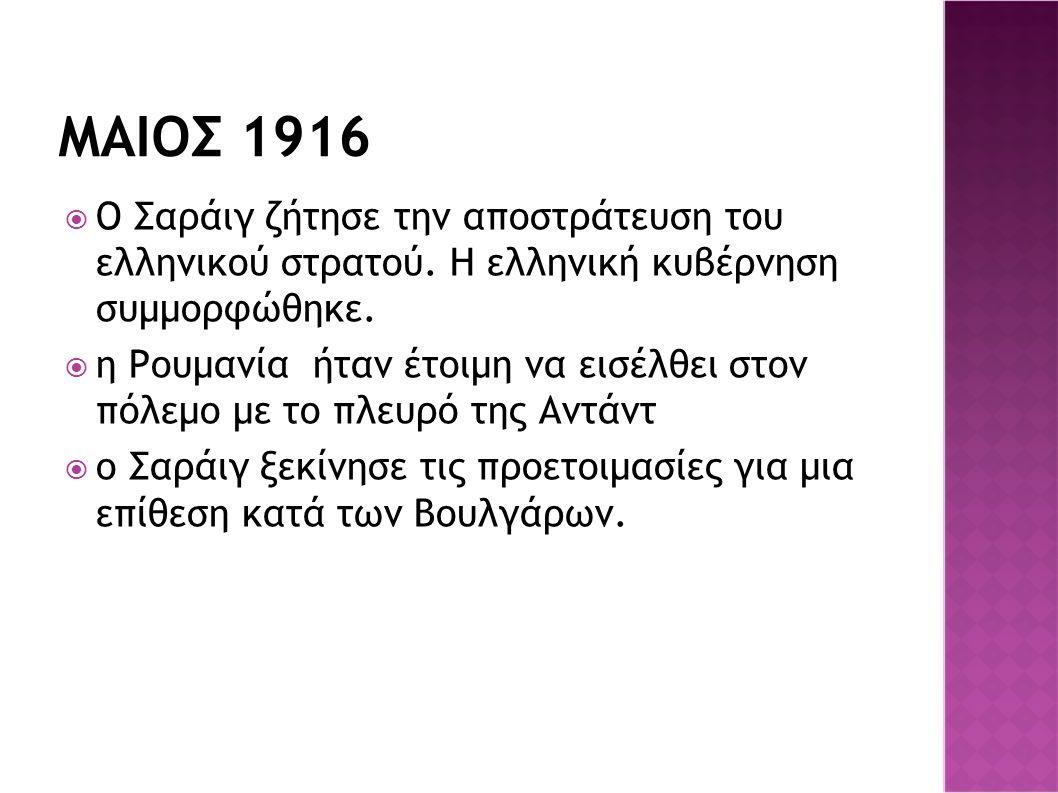 ΜΑΙΟΣ 1916  Ο Σαράιγ ζήτησε την αποστράτευση του ελληνικού στρατού. Η ελληνική κυβέρνηση συμμορφώθηκε.  η Ρουμανία ήταν έτοιμη να εισέλθει στον πόλε