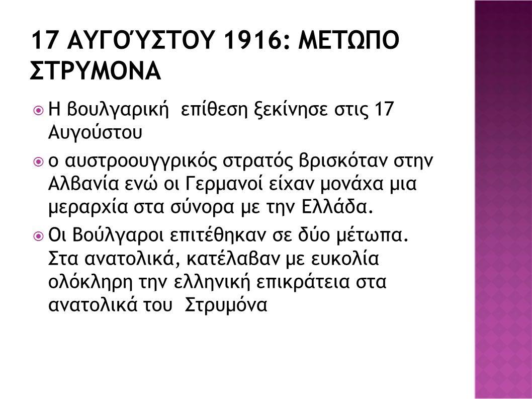 17 ΑΥΓΟΎΣΤΟΥ 1916: ΜΕΤΩΠΟ ΣΤΡΥΜΟΝΑ  Η βουλγαρική επίθεση ξεκίνησε στις 17 Αυγούστου  ο αυστροουγγρικός στρατός βρισκόταν στην Αλβανία ενώ οι Γερμανοί είχαν μονάχα μια μεραρχία στα σύνορα με την Ελλάδα.