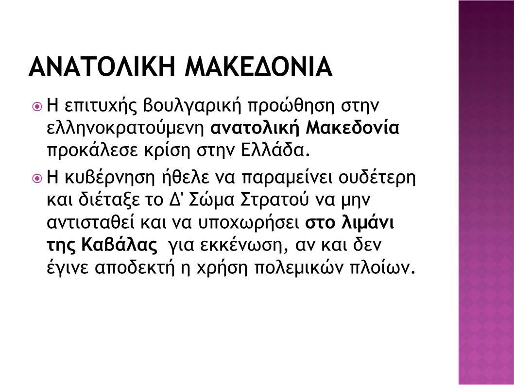 ΑΝΑΤΟΛΙΚΗ ΜΑΚΕΔΟΝΙΑ  Η επιτυχής βουλγαρική προώθηση στην ελληνοκρατούμενη ανατολική Μακεδονία προκάλεσε κρίση στην Ελλάδα.  Η κυβέρνηση ήθελε να παρ