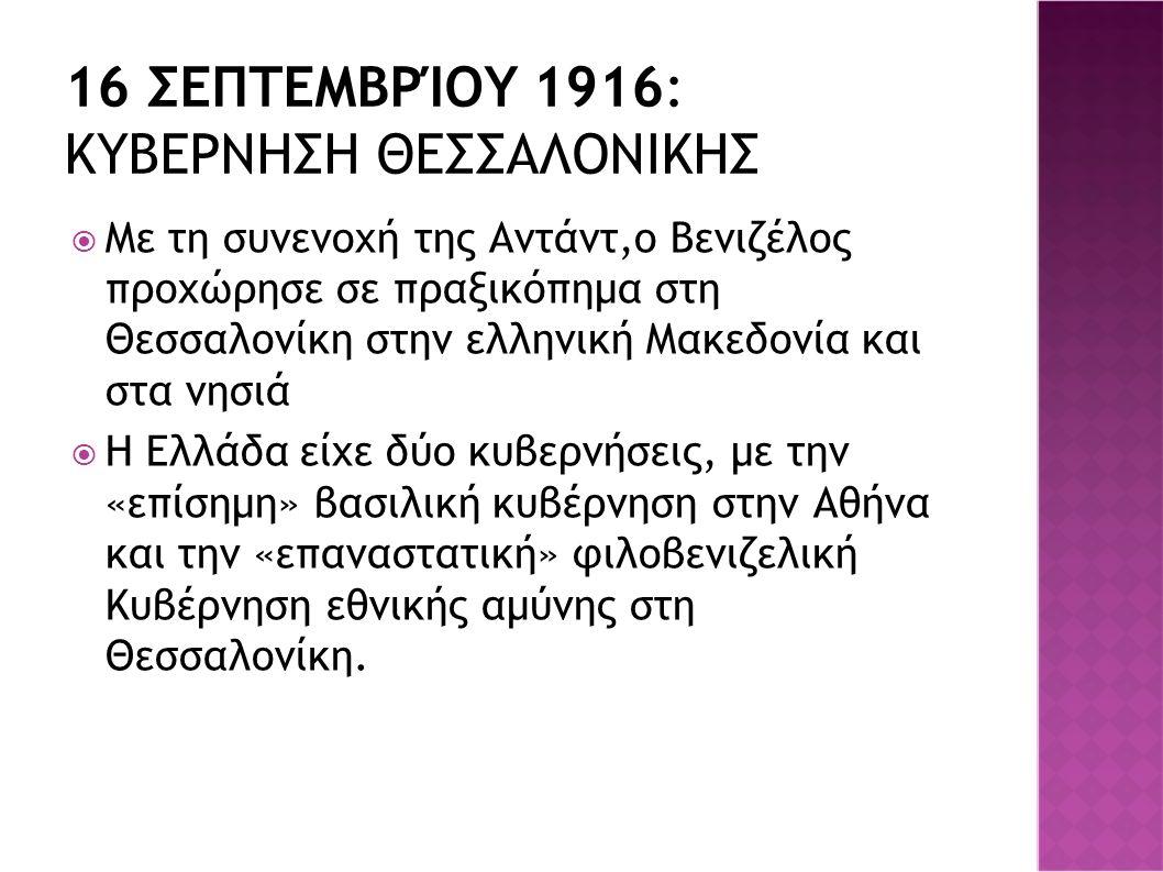 16 ΣΕΠΤΕΜΒΡΊΟΥ 1916: ΚΥΒΕΡΝΗΣΗ ΘΕΣΣΑΛΟΝΙΚΗΣ  Με τη συνενοχή της Αντάντ,ο Βενιζέλος προχώρησε σε πραξικόπημα στη Θεσσαλονίκη στην ελληνική Μακεδονία κ