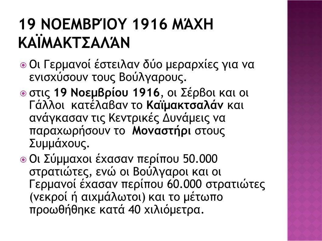 19 ΝΟΕΜΒΡΊΟΥ 1916 ΜΆΧΗ ΚΑΪΜΑΚΤΣΑΛΆΝ  Οι Γερμανοί έστειλαν δύο μεραρχίες για να ενισχύσουν τους Βούλγαρους.  στις 19 Νοεμβρίου 1916, οι Σέρβοι και οι