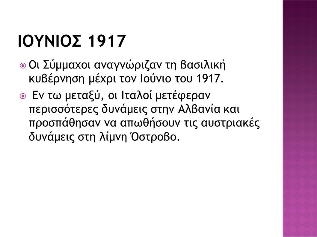 IOΥΝΙΟΣ 1917  Οι Σύμμαχοι αναγνώριζαν τη βασιλική κυβέρνηση μέχρι τον Ιούνιο του 1917.  Εν τω μεταξύ, οι Ιταλοί μετέφεραν περισσότερες δυνάμεις στην