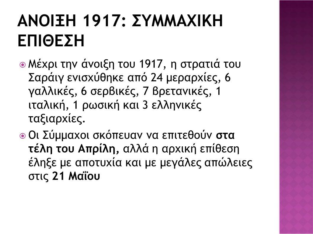 ΑΝΟΙΞΗ 1917: ΣΥΜΜΑΧΙΚΗ ΕΠΙΘΕΣΗ  Μέχρι την άνοιξη του 1917, η στρατιά του Σαράιγ ενισχύθηκε από 24 μεραρχίες, 6 γαλλικές, 6 σερβικές, 7 βρετανικές, 1 ιταλική, 1 ρωσική και 3 ελληνικές ταξιαρχίες.