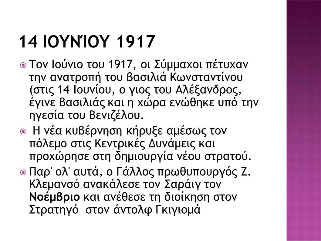 14 ΙΟΥΝΊΟΥ 1917  Τον Ιούνιο του 1917, οι Σύμμαχοι πέτυχαν την ανατροπή του βασιλιά Κωνσταντίνου (στις 14 Ιουνίου, ο γιος του Αλέξανδρος, έγινε βασιλιάς και η χώρα ενώθηκε υπό την ηγεσία του Βενιζέλου.