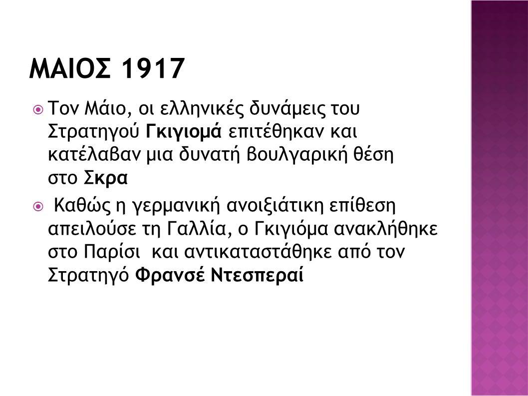 ΜΑΙΟΣ 1917  Τον Μάιο, οι ελληνικές δυνάμεις του Στρατηγού Γκιγιομά επιτέθηκαν και κατέλαβαν μια δυνατή βουλγαρική θέση στο Σκρα  Καθώς η γερμανική ανοιξιάτικη επίθεση απειλούσε τη Γαλλία, ο Γκιγιόμα ανακλήθηκε στο Παρίσι και αντικαταστάθηκε από τον Στρατηγό Φρανσέ Ντεσπεραί