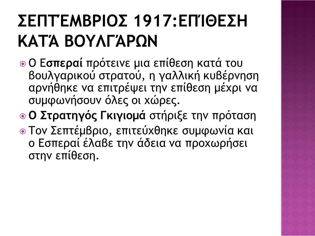 ΣΕΠΤΈΜΒΡΙΟΣ 1917:ΕΠΊΘΕΣΗ ΚΑΤΆ ΒΟΥΛΓΆΡΩΝ  Ο Εσπεραί πρότεινε μια επίθεση κατά του βουλγαρικού στρατού, η γαλλική κυβέρνηση αρνήθηκε να επιτρέψει την ε