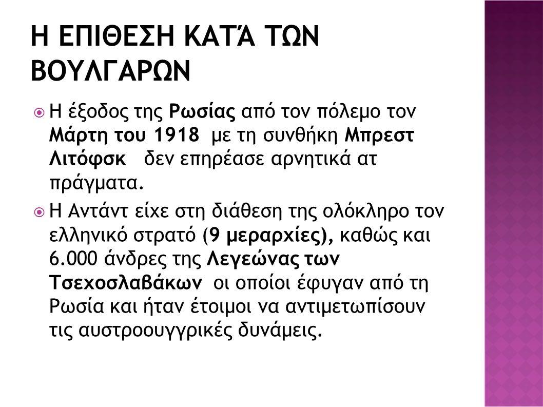 Η ΕΠΙΘΕΣΗ ΚΑΤΆ ΤΩΝ ΒΟΥΛΓΑΡΩΝ  Η έξοδος της Ρωσίας από τον πόλεμο τον Μάρτη του 1918 με τη συνθήκη Μπρεστ Λιτόφσκ δεν επηρέασε αρνητικά ατ πράγματα. 
