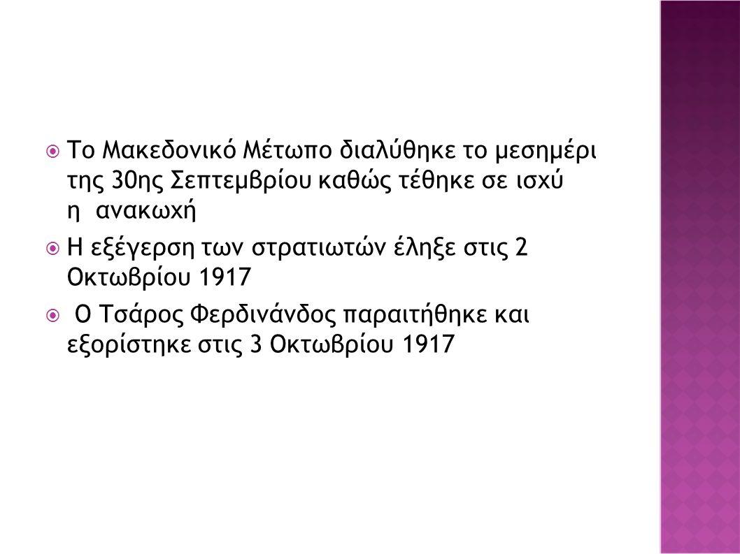  Το Μακεδονικό Μέτωπο διαλύθηκε το μεσημέρι της 30ης Σεπτεμβρίου καθώς τέθηκε σε ισχύ η ανακωχή  Η εξέγερση των στρατιωτών έληξε στις 2 Οκτωβρίου 1917  Ο Τσάρος Φερδινάνδος παραιτήθηκε και εξορίστηκε στις 3 Οκτωβρίου 1917