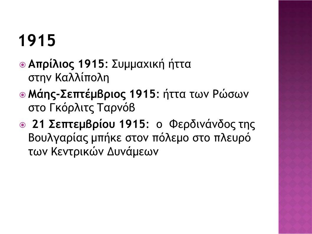 1915  Απρίλιος 1915: Συμμαχική ήττα στην Καλλίπολη  Μάης-Σεπτέμβριος 1915: ήττα των Ρώσων στο Γκόρλιτς Ταρνόβ  21 Σεπτεμβρίου 1915: ο Φερδινάνδος τ