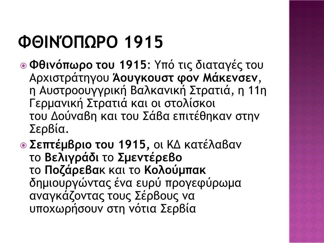 ΦΘΙΝΌΠΩΡΟ 1915  Φθινόπωρο του 1915: Υπό τις διαταγές του Αρχιστράτηγου Άουγκουστ φον Μάκενσεν, η Αυστροουγγρική Βαλκανική Στρατιά, η 11η Γερμανική Στρατιά και οι στολίσκοι του Δούναβη και του Σάβα επιτέθηκαν στην Σερβία.
