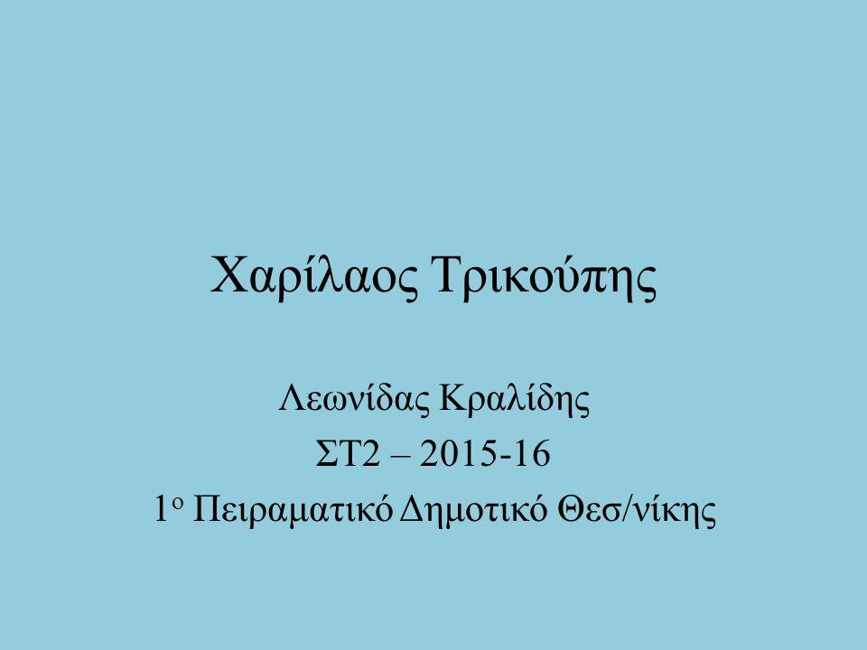Χαρίλαος Τρικούπης Λεωνίδας Κραλίδης ΣΤ2 – 2015-16 1 ο Πειραματικό Δημοτικό Θεσ/νίκης