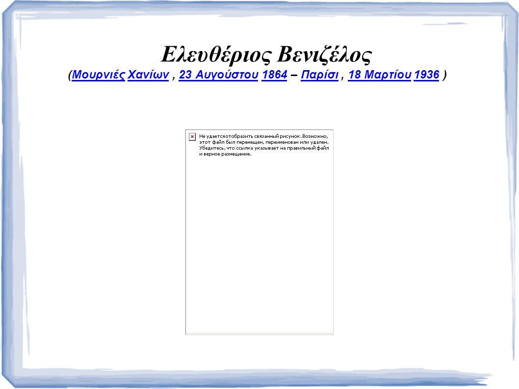 Ελευθέριος Βενιζέλος (Μουρνιές Χανίων, 23 Αυγούστου 1864 – Παρίσι, 18 Μαρτίου 1936 )ΜουρνιέςΧανίων23 Αυγούστου1864Παρίσι18 Μαρτίου1936