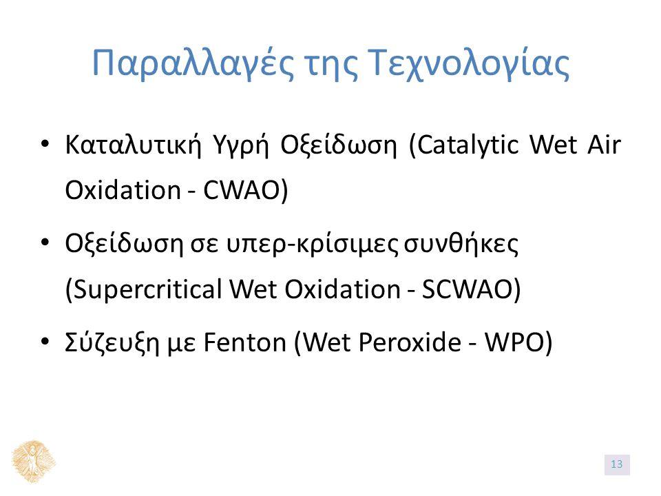 Παραλλαγές της Τεχνολογίας Καταλυτική Υγρή Οξείδωση (Catalytic Wet Air Oxidation - CWAO) Οξείδωση σε υπερ-κρίσιμες συνθήκες (Supercritical Wet Oxidation - SCWAO) Σύζευξη με Fenton (Wet Peroxide - WPO) 13