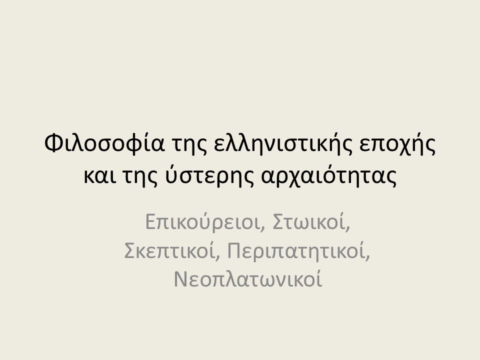 Φιλοσοφία της ελληνιστικής εποχής και της ύστερης αρχαιότητας Επικούρειοι, Στωικοί, Σκεπτικοί, Περιπατητικοί, Νεοπλατωνικοί