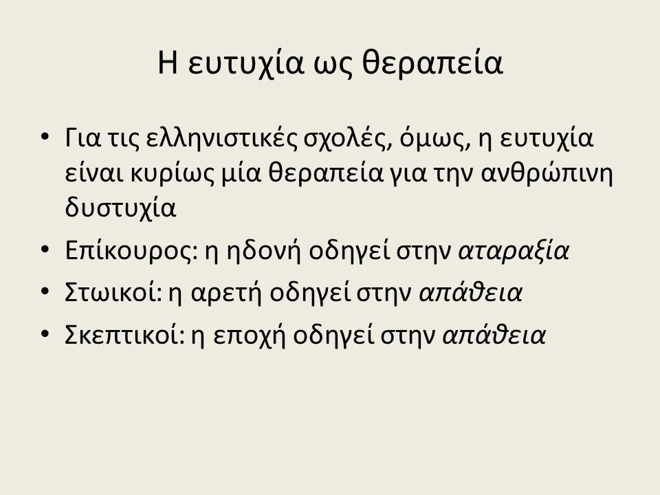 Η ευτυχία ως θεραπεία Για τις ελληνιστικές σχολές, όμως, η ευτυχία είναι κυρίως μία θεραπεία για την ανθρώπινη δυστυχία Επίκουρος: η ηδονή οδηγεί στην αταραξία Στωικοί: η αρετή οδηγεί στην απάθεια Σκεπτικοί: η εποχή οδηγεί στην απάθεια
