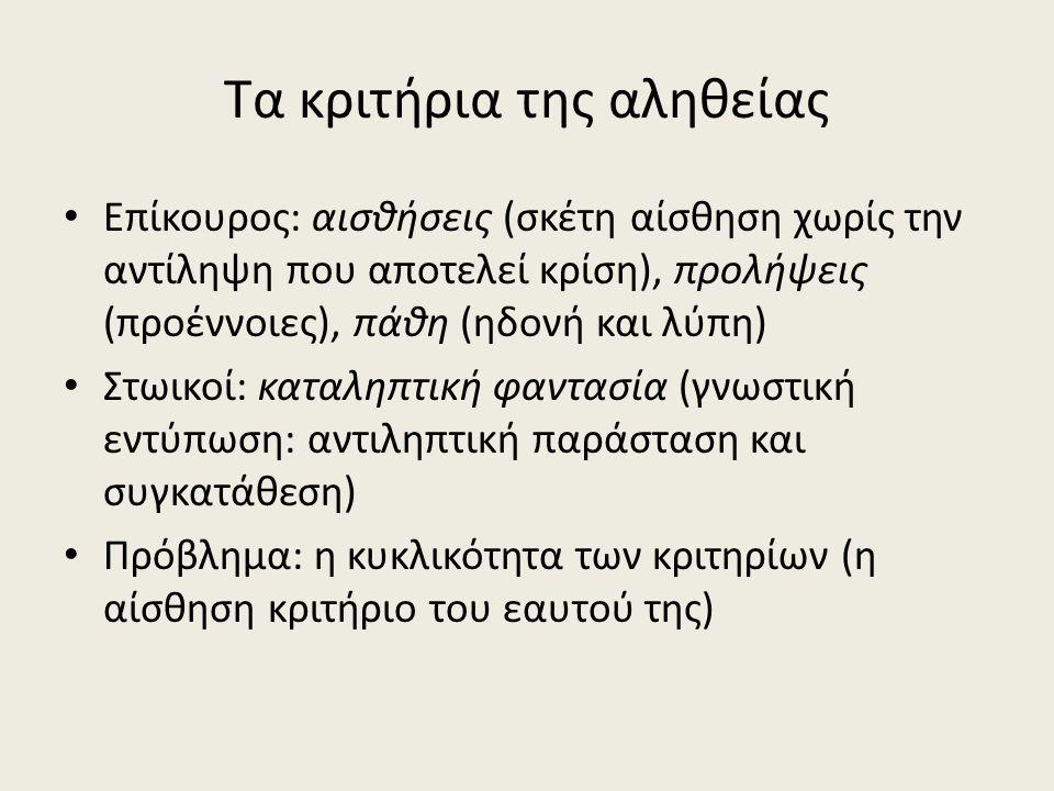 Τα κριτήρια της αληθείας Επίκουρος: αισθήσεις (σκέτη αίσθηση χωρίς την αντίληψη που αποτελεί κρίση), προλήψεις (προέννοιες), πάθη (ηδονή και λύπη) Στωικοί: καταληπτική φαντασία (γνωστική εντύπωση: αντιληπτική παράσταση και συγκατάθεση) Πρόβλημα: η κυκλικότητα των κριτηρίων (η αίσθηση κριτήριο του εαυτού της)