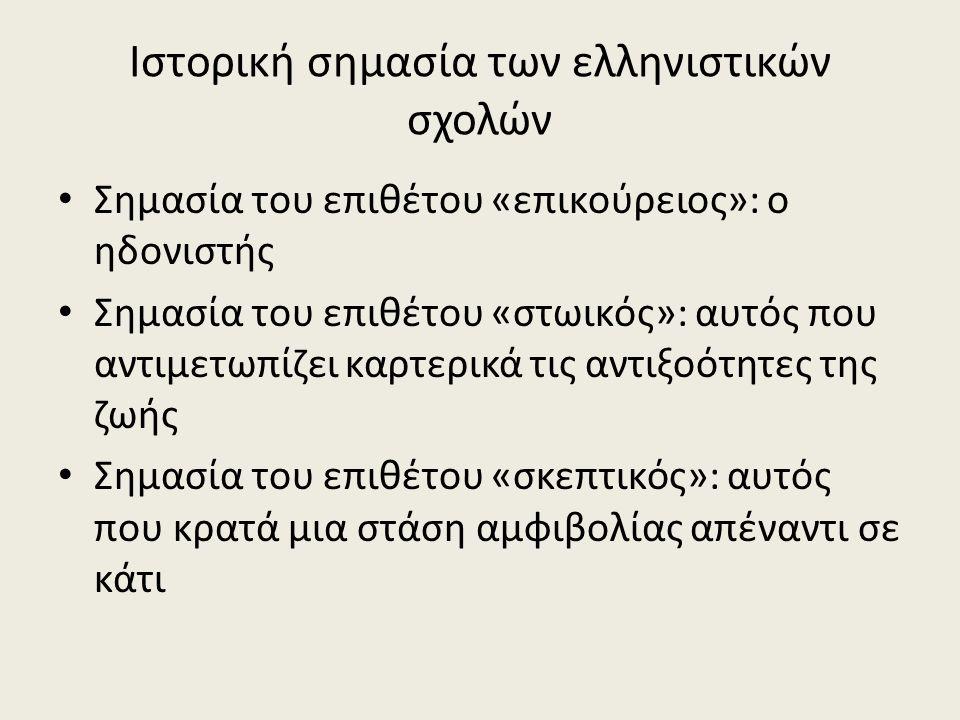 Ιστορική σημασία των ελληνιστικών σχολών Σημασία του επιθέτου «επικούρειος»: ο ηδονιστής Σημασία του επιθέτου «στωικός»: αυτός που αντιμετωπίζει καρτερικά τις αντιξοότητες της ζωής Σημασία του επιθέτου «σκεπτικός»: αυτός που κρατά μια στάση αμφιβολίας απέναντι σε κάτι