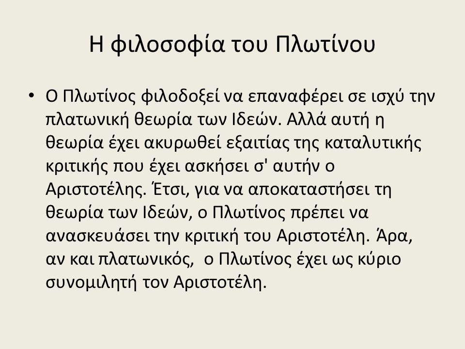Η φιλοσοφία του Πλωτίνου Ο Πλωτίνος φιλοδοξεί να επαναφέρει σε ισχύ την πλατωνική θεωρία των Ιδεών.