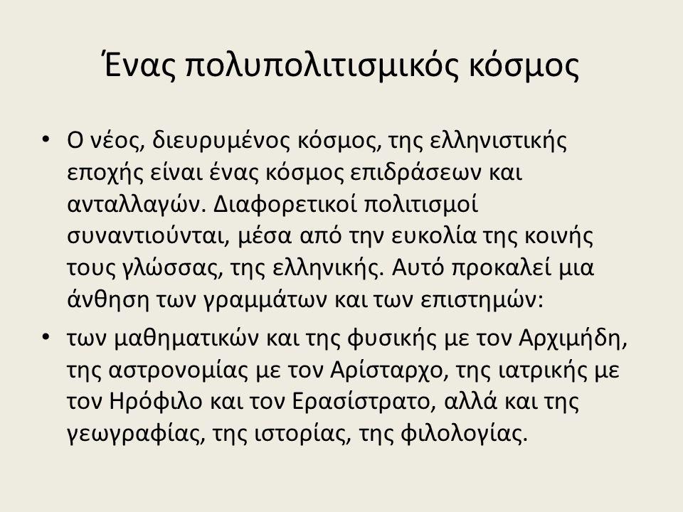 Ένας πολυπολιτισμικός κόσμος Ο νέος, διευρυμένος κόσμος, της ελληνιστικής εποχής είναι ένας κόσμος επιδράσεων και ανταλλαγών.