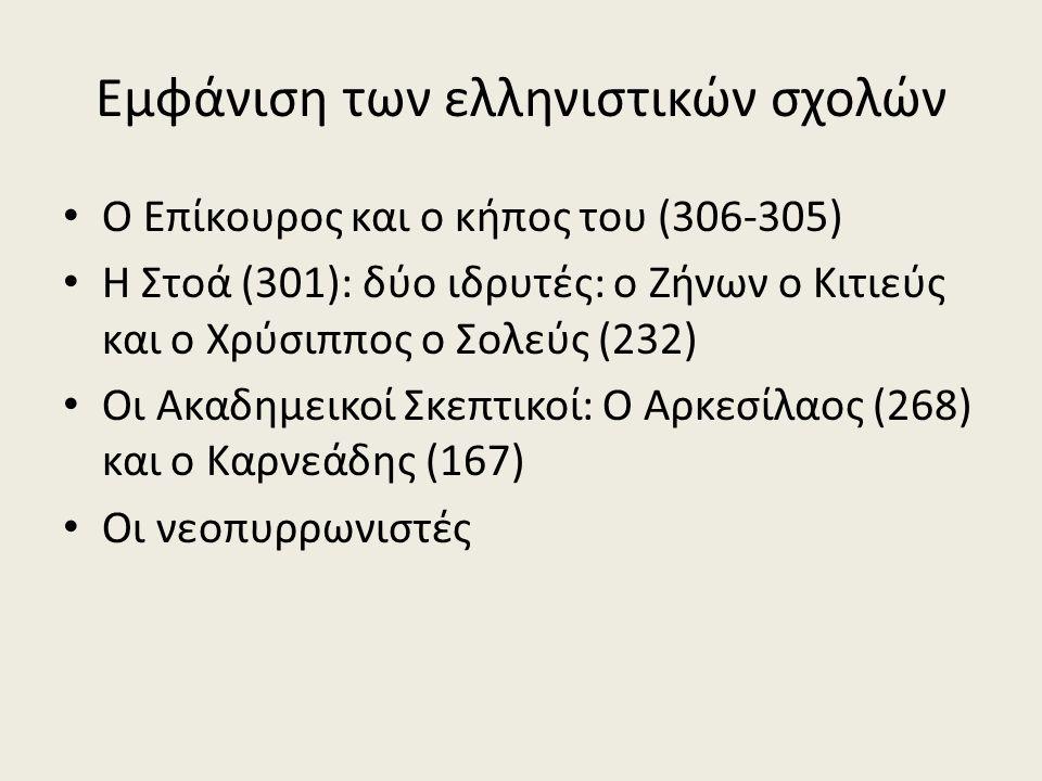 Εμφάνιση των ελληνιστικών σχολών Ο Επίκουρος και ο κήπος του (306-305) Η Στοά (301): δύο ιδρυτές: ο Ζήνων ο Κιτιεύς και ο Χρύσιππος ο Σολεύς (232) Οι Ακαδημεικοί Σκεπτικοί: Ο Αρκεσίλαος (268) και ο Καρνεάδης (167) Οι νεοπυρρωνιστές