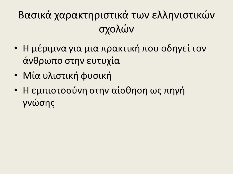 Βασικά χαρακτηριστικά των ελληνιστικών σχολών Η μέριμνα για μια πρακτική που οδηγεί τον άνθρωπο στην ευτυχία Μία υλιστική φυσική Η εμπιστοσύνη στην αίσθηση ως πηγή γνώσης