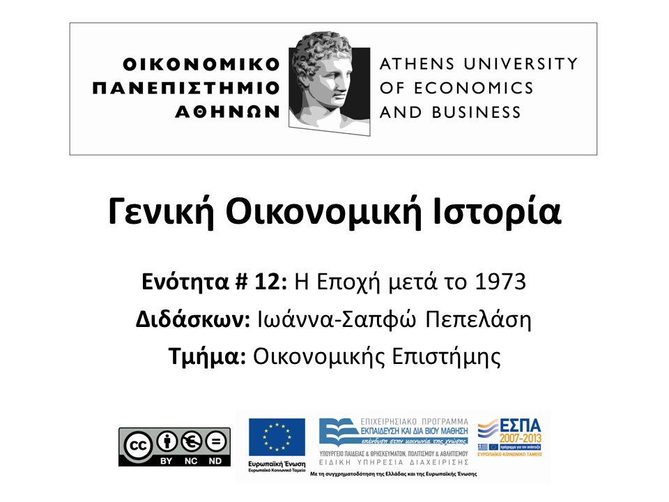 Γενική Οικονομική Ιστορία Ενότητα # 12: Η Εποχή μετά το 1973 Διδάσκων: Ιωάννα-Σαπφώ Πεπελάση Τμήμα: Οικονομικής Επιστήμης