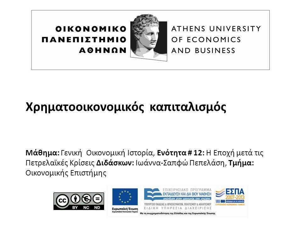 Χρηματοοικονομικός καπιταλισμός Μάθημα: Γενική Οικονομική Ιστορία, Ενότητα # 12: Η Εποχή μετά τις Πετρελαϊκές Κρίσεις Διδάσκων: Ιωάννα-Σαπφώ Πεπελάση, Τμήμα: Οικονομικής Επιστήμης