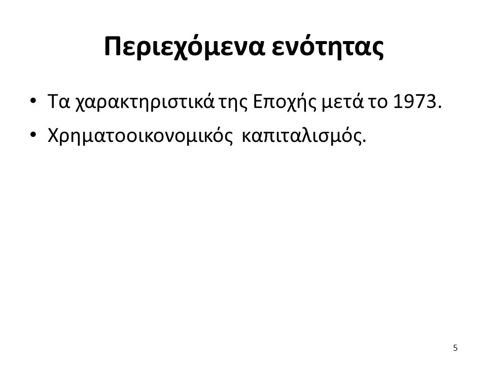 Περιεχόμενα ενότητας Τα χαρακτηριστικά της Εποχής μετά το 1973. Χρηματοοικονομικός καπιταλισμός. 5