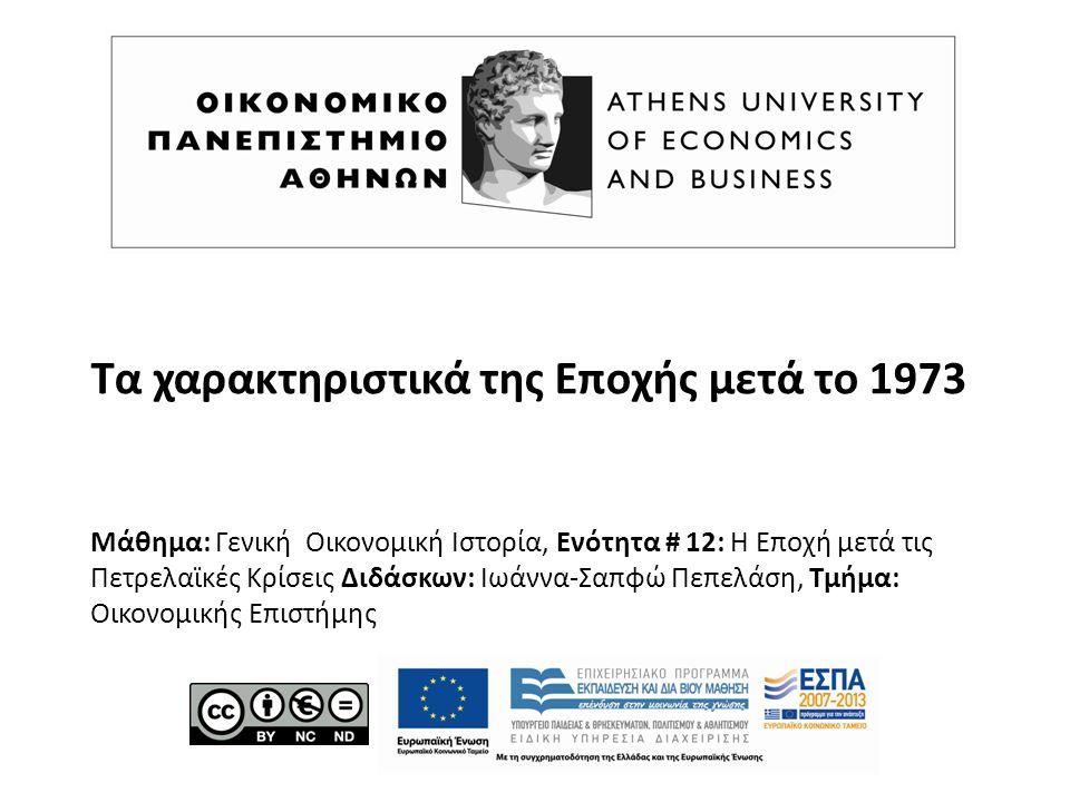 Τα χαρακτηριστικά της Εποχής μετά το 1973 Μάθημα: Γενική Οικονομική Ιστορία, Ενότητα # 12: Η Εποχή μετά τις Πετρελαϊκές Κρίσεις Διδάσκων: Ιωάννα-Σαπφώ