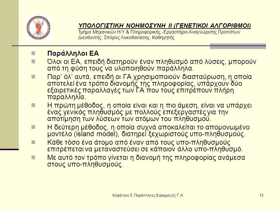 ΥΠΟΛΟΓΙΣΤΙΚΗ ΝΟΗΜΟΣΥΝΗ ΙΙ (ΓΕΝΕΤΙΚΟΙ ΑΛΓΟΡΙΘΜΟΙ) Τμήμα Μηχανικών Η/Υ & Πληροφορικής -Εργαστήριο Αναγνώρισης Προτύπων Διευθυντής: Σπύρος Λυκοθανάσης, Καθηγητής Κεφάλαιο 5: Παράλληλες Εφαρμογές Γ.Α.13 Παράλληλοι ΕΑ Παράλληλοι ΕΑ Όλοι οι ΕΑ, επειδή διατηρούν έναν πληθυσμό από λύσεις, μπορούν από τη φύση τους να υλοποιηθούν παράλληλα.