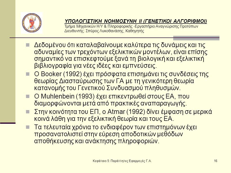 ΥΠΟΛΟΓΙΣΤΙΚΗ ΝΟΗΜΟΣΥΝΗ ΙΙ (ΓΕΝΕΤΙΚΟΙ ΑΛΓΟΡΙΘΜΟΙ) Τμήμα Μηχανικών Η/Υ & Πληροφορικής -Εργαστήριο Αναγνώρισης Προτύπων Διευθυντής: Σπύρος Λυκοθανάσης, Καθηγητής Κεφάλαιο 5: Παράλληλες Εφαρμογές Γ.Α.16 Δεδομένου ότι καταλαβαίνουμε καλύτερα τις δυνάμεις και τις αδυναμίες των τρεχόντων εξελικτικών μοντέλων, είναι επίσης σημαντικό να επισκεφτούμε ξανά τη βιολογική και εξελικτική βιβλιογραφία για νέες ιδέες και εμπνεύσεις.