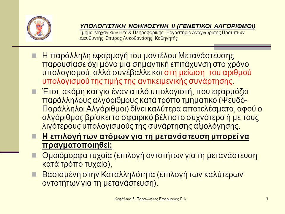 ΥΠΟΛΟΓΙΣΤΙΚΗ ΝΟΗΜΟΣΥΝΗ ΙΙ (ΓΕΝΕΤΙΚΟΙ ΑΛΓΟΡΙΘΜΟΙ) Τμήμα Μηχανικών Η/Υ & Πληροφορικής -Εργαστήριο Αναγνώρισης Προτύπων Διευθυντής: Σπύρος Λυκοθανάσης, Καθηγητής Κεφάλαιο 5: Παράλληλες Εφαρμογές Γ.Α.3 Η παράλληλη εφαρμογή του μοντέλου Μετανάστευσης παρουσίασε όχι μόνο μια σημαντική επιτάχυνση στο χρόνο υπολογισμού, αλλά συνέβαλλε και στη μείωση του αριθμού υπολογισμού της τιμής της αντικειμενικής συνάρτησης.