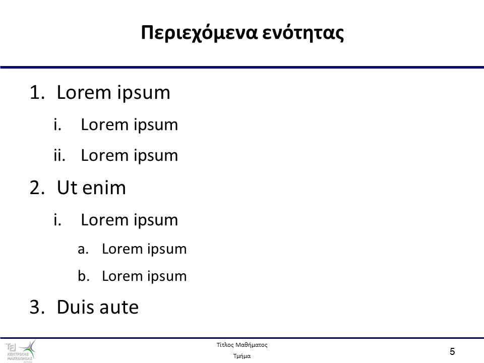 Τίτλος Μαθήματος Τμήμα 5 1.Lorem ipsum i.Lorem ipsum ii.Lorem ipsum 2.Ut enim i.Lorem ipsum a.Lorem ipsum b.Lorem ipsum 3.Duis aute Περιεχόμενα ενότητας