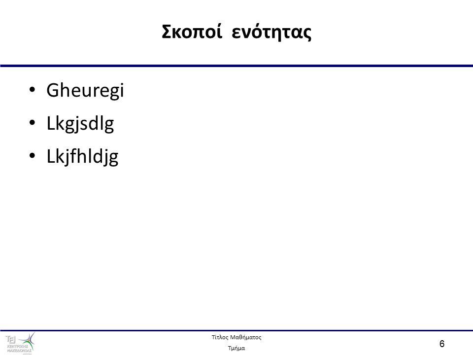 Τίτλος Μαθήματος Τμήμα 6 Gheuregi Lkgjsdlg Lkjfhldjg Σκοποί ενότητας