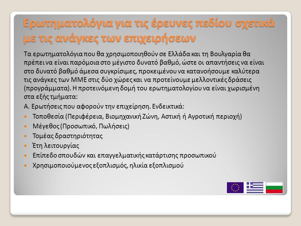 Ερωτηματολόγια για τις έρευνες πεδίου σχετικά με τις ανάγκες των επιχειρήσεων Τα ερωτηματολόγια που θα χρησιμοποιηθούν σε Ελλάδα και τη Βουλγαρία θα πρέπει να είναι παρόμοια στο μέγιστο δυνατό βαθμό, ώστε οι απαντήσεις να είναι στο δυνατό βαθμό άμεσα συγκρίσιμες, προκειμένου να κατανοήσουμε καλύτερα τις ανάγκες των ΜΜΕ στις δύο χώρες και να προτείνουμε μελλοντικές δράσεις (προγράμματα).
