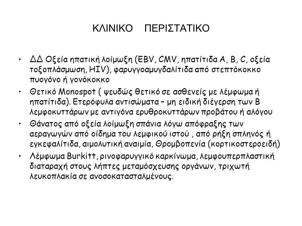 ΚΛΙΝΙΚΟ ΠΕΡΙΣΤΑΤΙΚΟ ΔΔ Οξεία ηπατική λοίμωξη (EBV, CMV, ηπατίτιδα Α, Β, C, οξεία τοξοπλάσμωση, ΗΙV), φαρυγγοαμυγδαλίτιδα από στεπτόκοκκο πυογόνο ή γονόκοκκο Θετικό Μοnospot ( ψευδώς θετικό σε ασθενείς με λέμφωμα ή ηπατίτιδα).