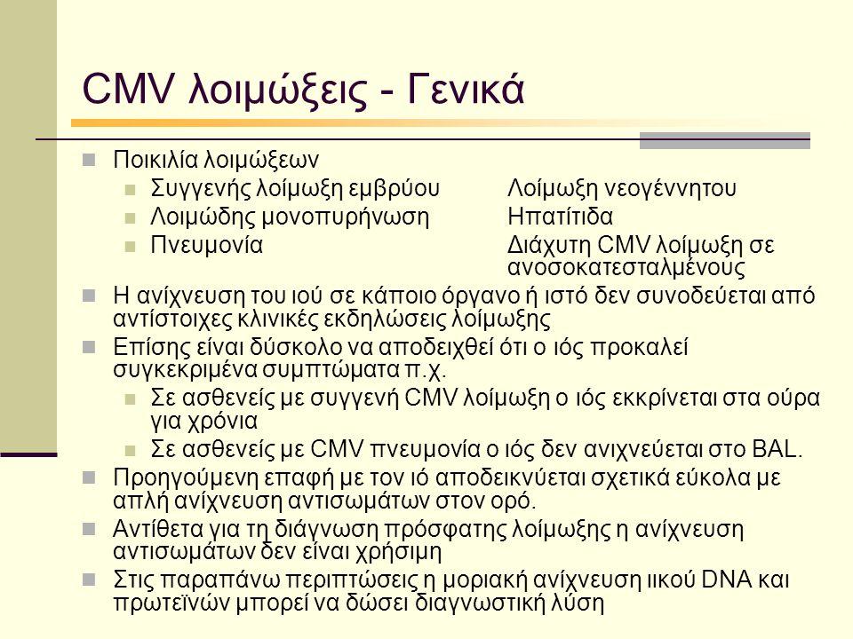 CMV λοιμώξεις - Γενικά Ποικιλία λοιμώξεων Συγγενής λοίμωξη εμβρύουΛοίμωξη νεογέννητου Λοιμώδης μονοπυρήνωσηΗπατίτιδα ΠνευμονίαΔιάχυτη CMV λοίμωξη σε ανοσοκατεσταλμένους Η ανίχνευση του ιού σε κάποιο όργανο ή ιστό δεν συνοδεύεται από αντίστοιχες κλινικές εκδηλώσεις λοίμωξης Επίσης είναι δύσκολο να αποδειχθεί ότι ο ιός προκαλεί συγκεκριμένα συμπτώματα π.χ.