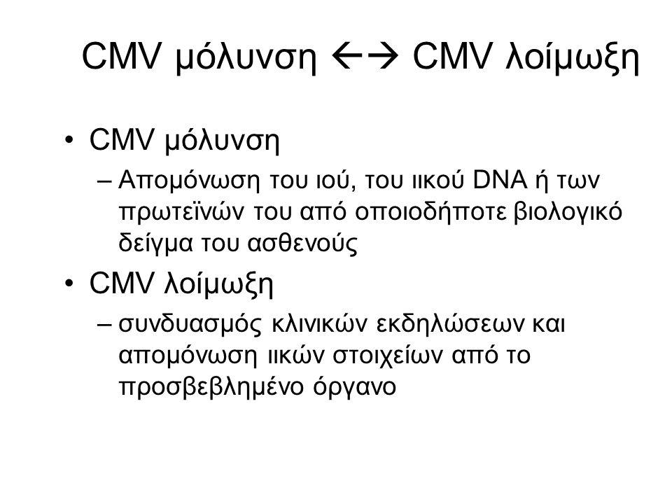 CMV μόλυνση  CMV λοίμωξη CMV μόλυνση –Απομόνωση του ιού, του ιικού DNA ή των πρωτεϊνών του από οποιοδήποτε βιολογικό δείγμα του ασθενούς CMV λοίμωξη –συνδυασμός κλινικών εκδηλώσεων και απομόνωση ιικών στοιχείων από το προσβεβλημένο όργανο