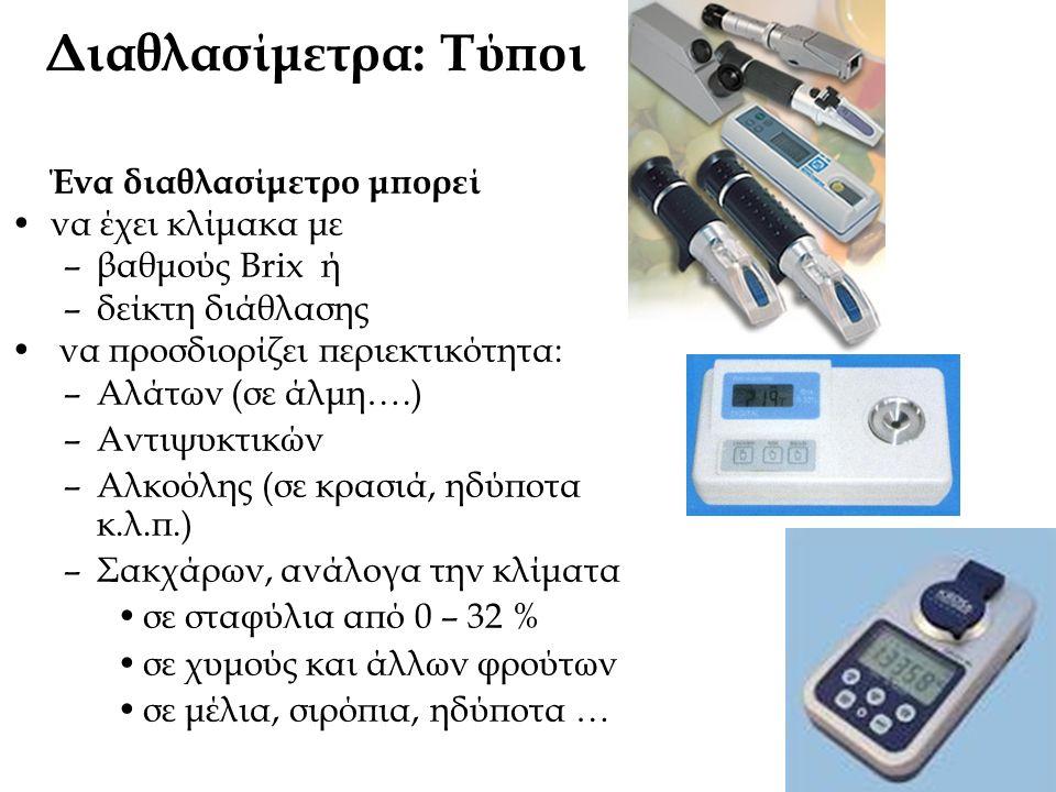 Διαθλασίμετρα: Τύποι Ένα διαθλασίμετρο μπορεί να έχει κλίμακα με –βαθμούς Brix ή –δείκτη διάθλασης να προσδιορίζει περιεκτικότητα: –Αλάτων (σε άλμη….)