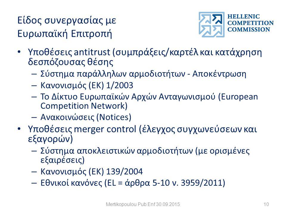 Είδος συνεργασίας με Ευρωπαϊκή Επιτροπή Υποθέσεις antitrust (συμπράξεις/καρτέλ και κατάχρηση δεσπόζουσας θέσης – Σύστημα παράλληλων αρμοδιοτήτων - Αποκέντρωση – Κανονισμός (ΕΚ) 1/2003 – Το Δίκτυο Ευρωπαϊκών Αρχών Ανταγωνισμού (European Competition Network) – Ανακοινώσεις (Notices) Υποθέσεις merger control (έλεγχος συγχωνεύσεων και εξαγορών) – Σύστημα αποκλειστικών αρμοδιοτήτων (με ορισμένες εξαιρέσεις) – Κανονισμός (ΕΚ) 139/2004 – Εθνικοί κανόνες (EL = άρθρα 5-10 ν.