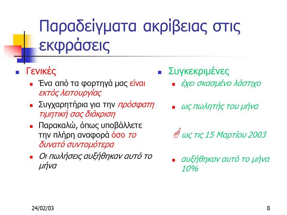 24/02/039 Απλότητα-Διαύγεια (Clarity) Ανεπίσημες Τελειώνω Παίρνω Υποστηρίζω Εξηγώ Εύκολη κατανόηση Οικίες λέξεις Μέγεθος προτάσεων Από 17 έως 20 λέξεις Αν είναι πάνω από 30 ξαναγράψτε την πρόταση Μία πρόταση, μια ιδέα, μια σκέψη Δώστε έμφαση στην κεντρική ιδέα Η ιδέα αν είναι δυνατόν να είναι στην αρχή της πρότασης Προσπαθήστε να σκέφτεστε απλά και να γράφετε απλά Επίσημες Τερματίζω Προμηθεύω Ενισχύω Διευκρινίζω Δύσκολη κατανόηση Ξένες λέξεις