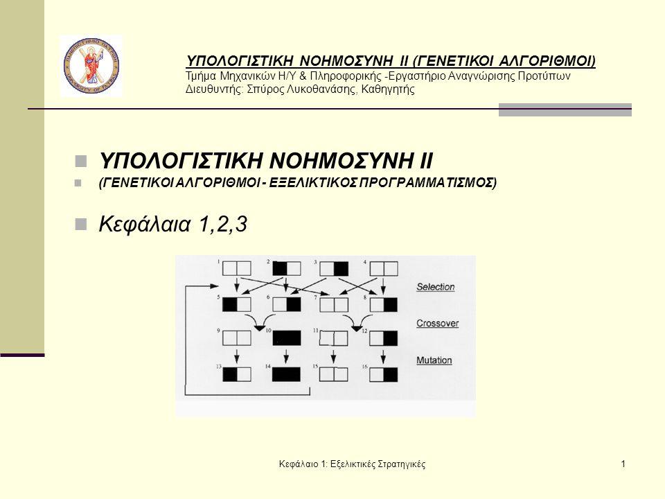 ΥΠΟΛΟΓΙΣΤΙΚΗ ΝΟΗΜΟΣΥΝΗ ΙΙ (ΓΕΝΕΤΙΚΟΙ ΑΛΓΟΡΙΘΜΟΙ) Τμήμα Μηχανικών Η/Υ & Πληροφορικής -Εργαστήριο Αναγνώρισης Προτύπων Διευθυντής: Σπύρος Λυκοθανάσης, Καθηγητής Κεφάλαιο 1: Εξελικτικές Στρατηγικές1 ΥΠΟΛΟΓΙΣΤΙΚΗ ΝΟΗΜΟΣΥΝΗ ΙΙ (ΓΕΝΕΤΙΚΟΙ ΑΛΓΟΡΙΘΜΟΙ - ΕΞΕΛΙΚΤΙΚΟΣ ΠΡΟΓΡΑΜΜΑΤΙΣΜΟΣ) Κεφάλαια 1,2,3